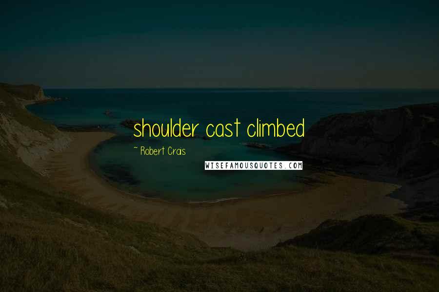 Robert Crais quotes: shoulder cast climbed