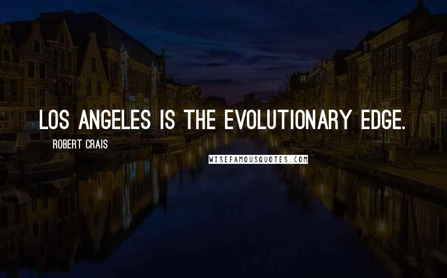 Robert Crais quotes: Los Angeles is the evolutionary edge.