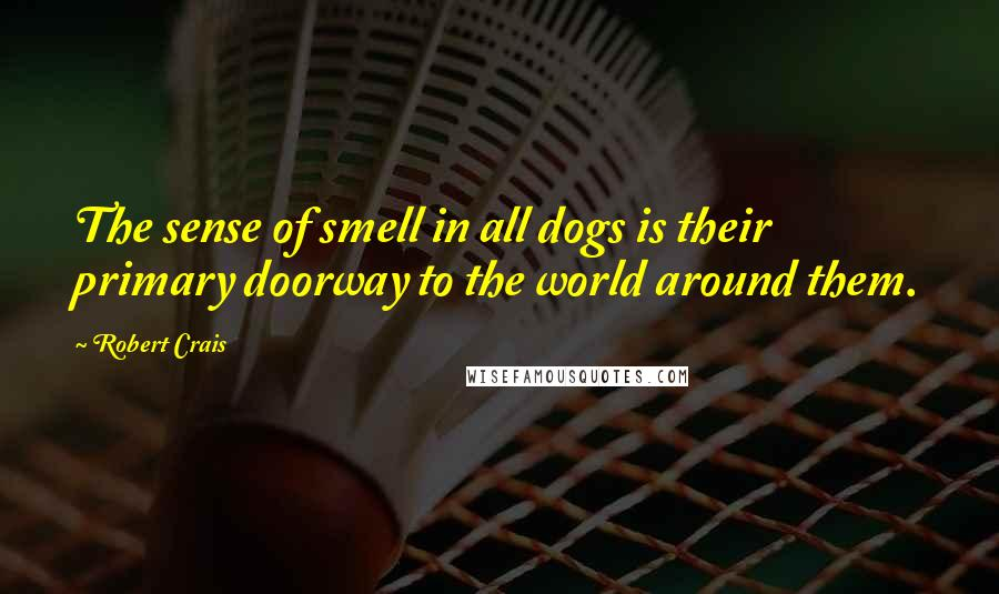 Robert Crais quotes: The sense of smell in all dogs is their primary doorway to the world around them.