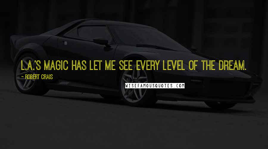 Robert Crais quotes: L.A.'s magic has let me see every level of the dream.
