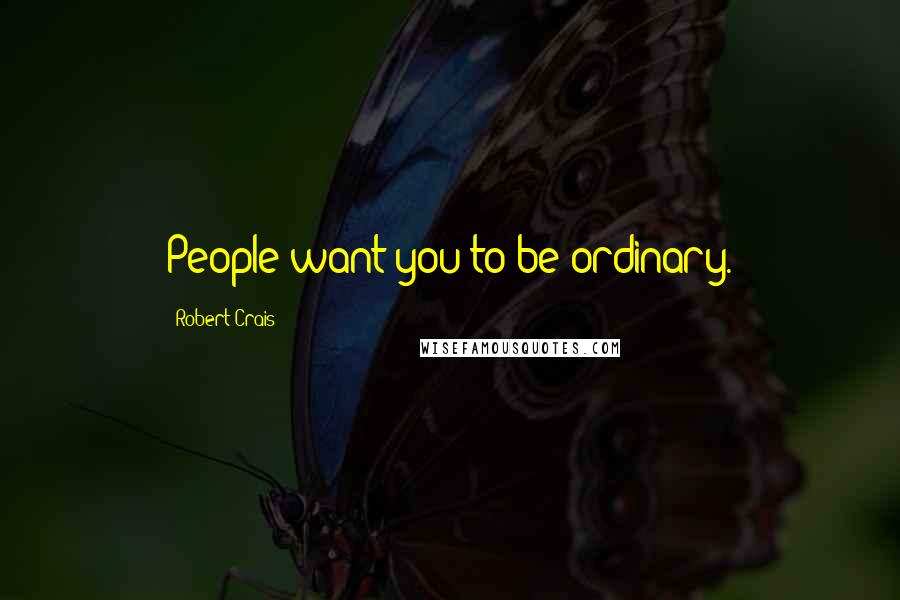 Robert Crais quotes: People want you to be ordinary.
