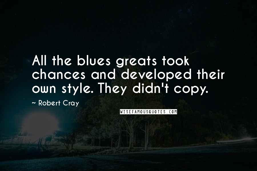 Robert Cray quotes: All the blues greats took chances and developed their own style. They didn't copy.