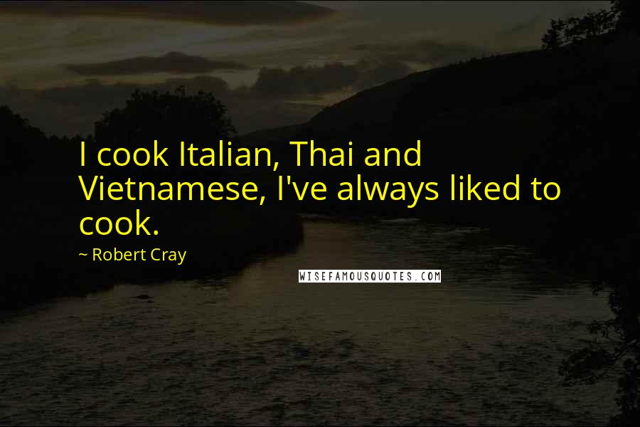 Robert Cray quotes: I cook Italian, Thai and Vietnamese, I've always liked to cook.
