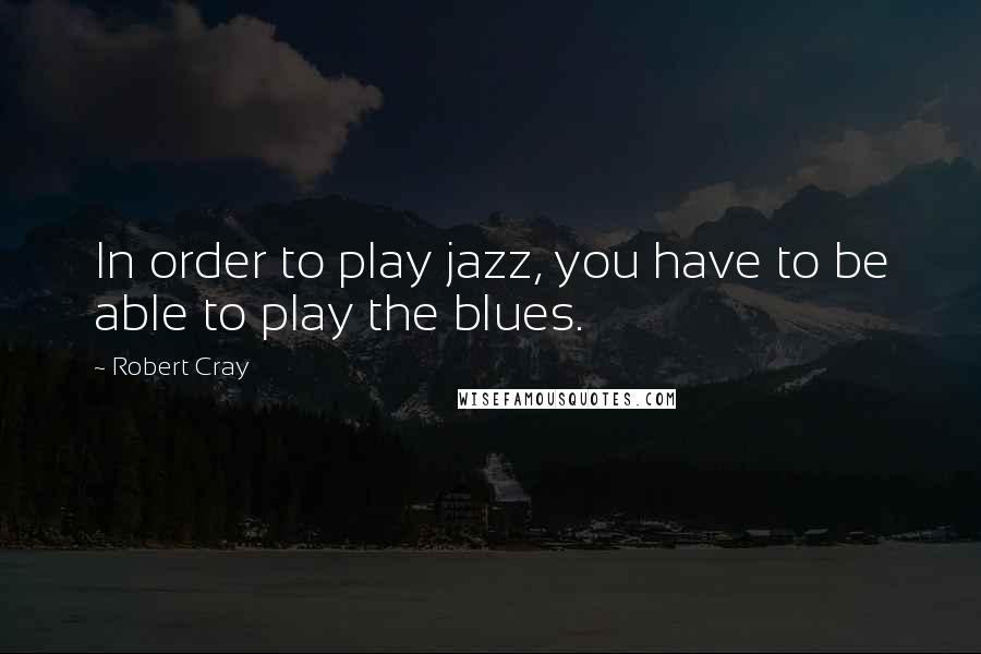 Robert Cray quotes: In order to play jazz, you have to be able to play the blues.