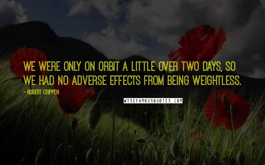 Robert Crippen quotes: We were only on orbit a little over two days, so we had no adverse effects from being weightless.