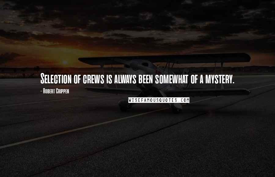 Robert Crippen quotes: Selection of crews is always been somewhat of a mystery.