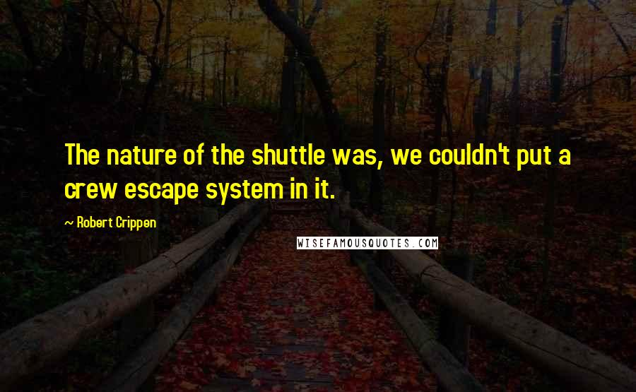 Robert Crippen quotes: The nature of the shuttle was, we couldn't put a crew escape system in it.
