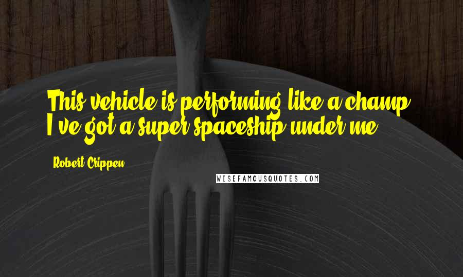 Robert Crippen quotes: This vehicle is performing like a champ. I've got a super spaceship under me.