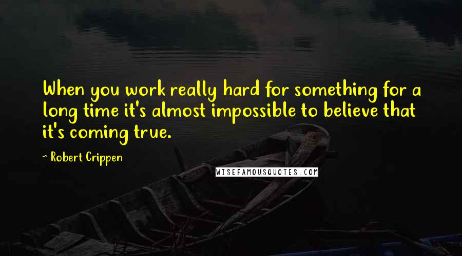 Robert Crippen quotes: When you work really hard for something for a long time it's almost impossible to believe that it's coming true.