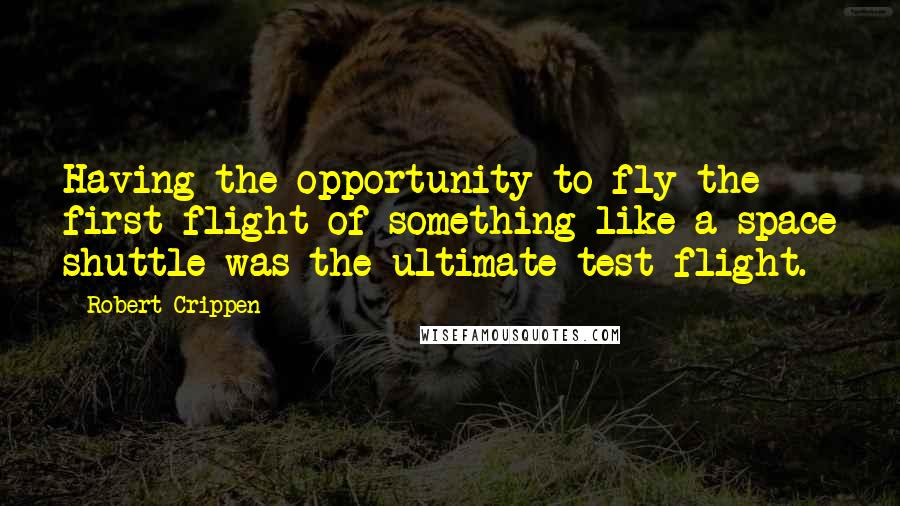 Robert Crippen quotes: Having the opportunity to fly the first flight of something like a space shuttle was the ultimate test flight.