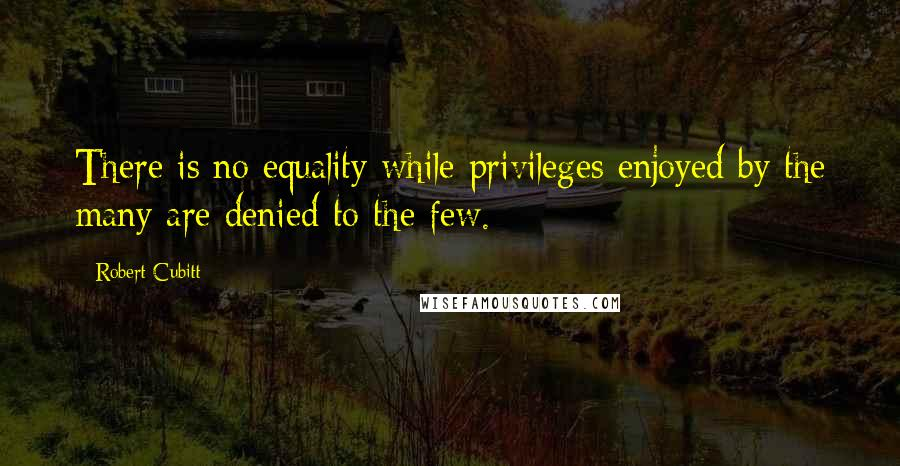 Robert Cubitt quotes: There is no equality while privileges enjoyed by the many are denied to the few.