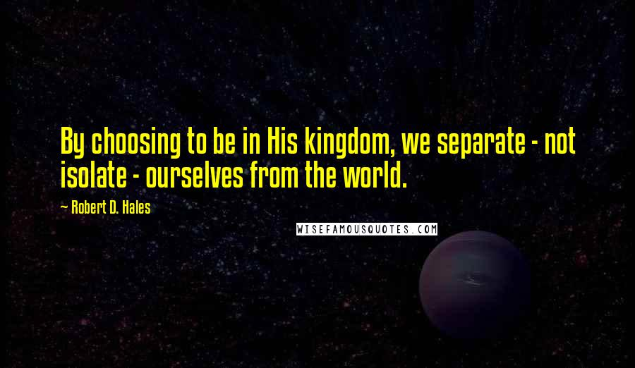 Robert D. Hales quotes: By choosing to be in His kingdom, we separate - not isolate - ourselves from the world.