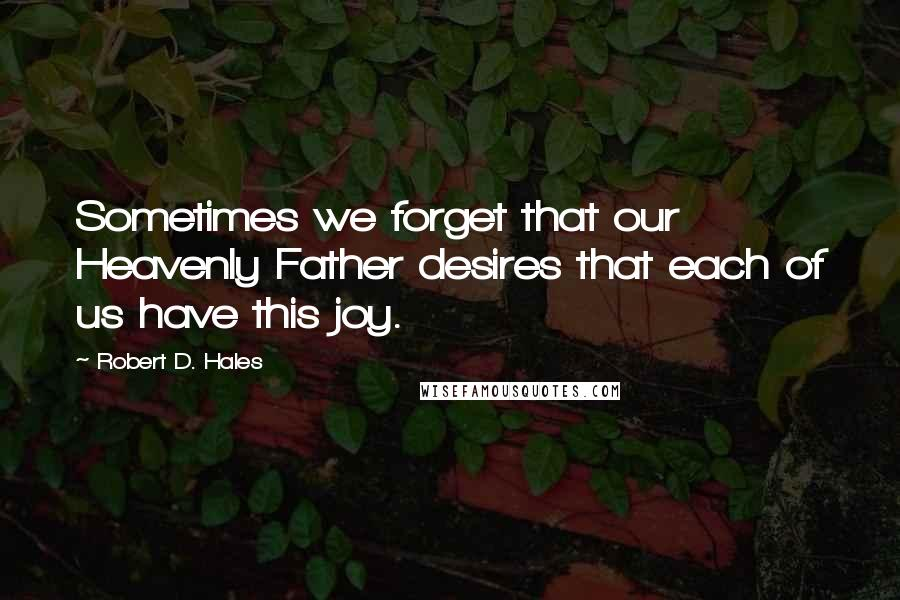Robert D. Hales quotes: Sometimes we forget that our Heavenly Father desires that each of us have this joy.