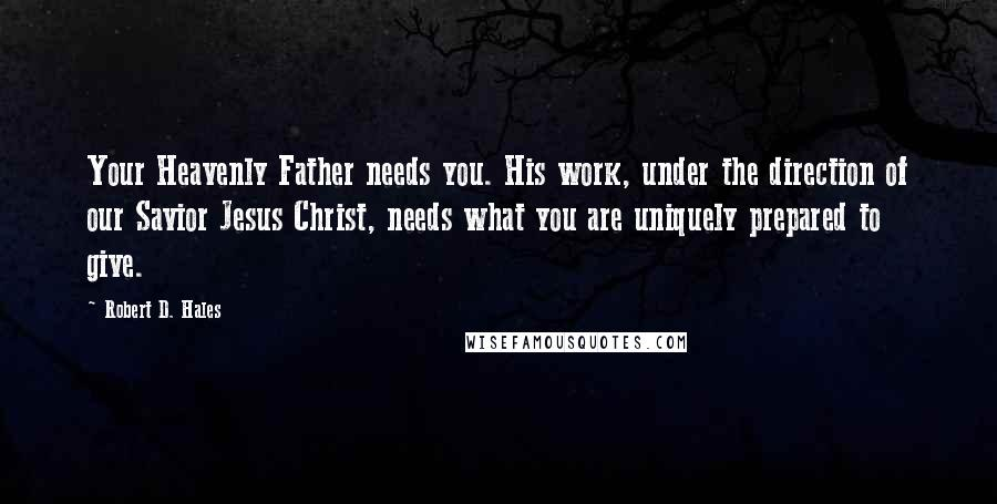 Robert D. Hales quotes: Your Heavenly Father needs you. His work, under the direction of our Savior Jesus Christ, needs what you are uniquely prepared to give.