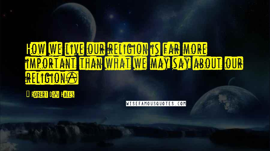 Robert D. Hales quotes: How we live our religion is far more important than what we may say about our religion.