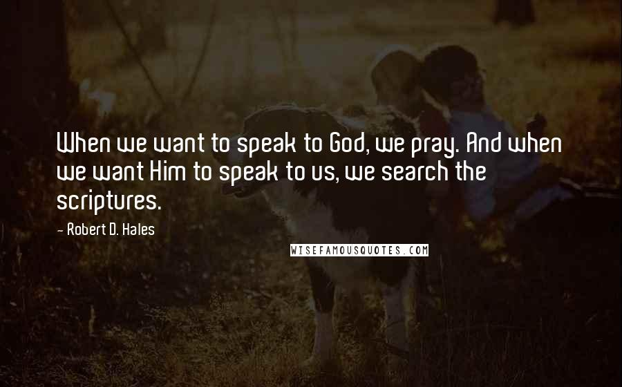 Robert D. Hales quotes: When we want to speak to God, we pray. And when we want Him to speak to us, we search the scriptures.