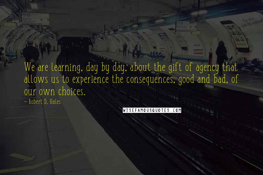 Robert D. Hales quotes: We are learning, day by day, about the gift of agency that allows us to experience the consequences, good and bad, of our own choices.