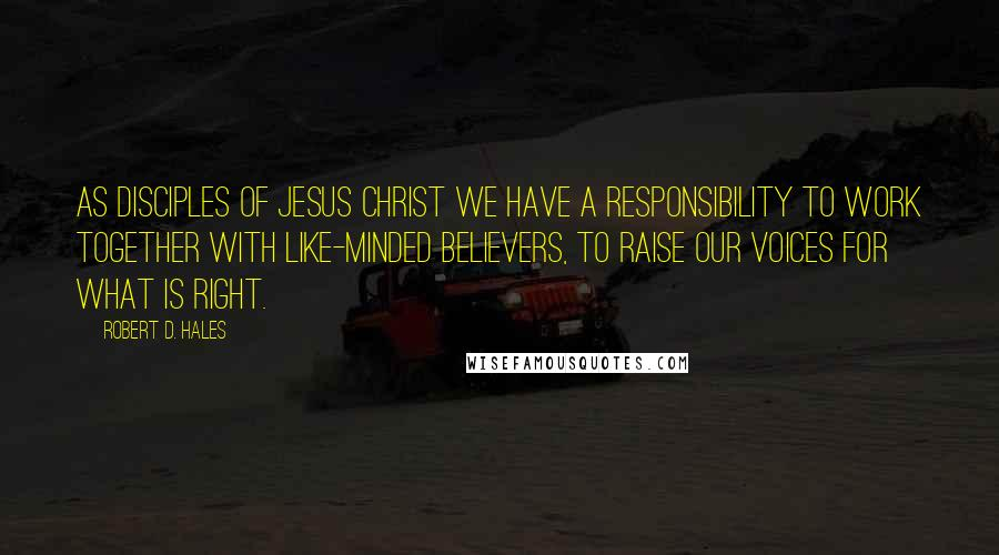 Robert D. Hales quotes: As disciples of Jesus Christ we have a responsibility to work together with like-minded believers, to raise our voices for what is right.