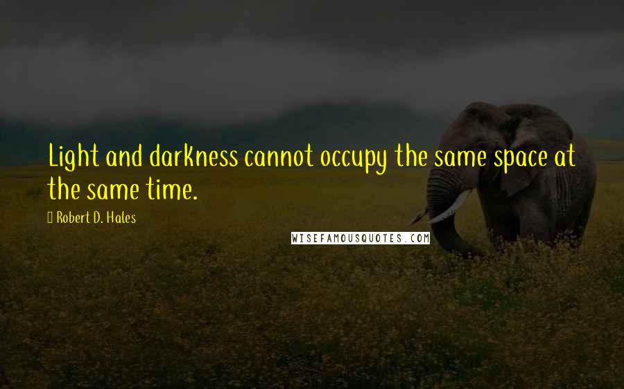 Robert D. Hales quotes: Light and darkness cannot occupy the same space at the same time.