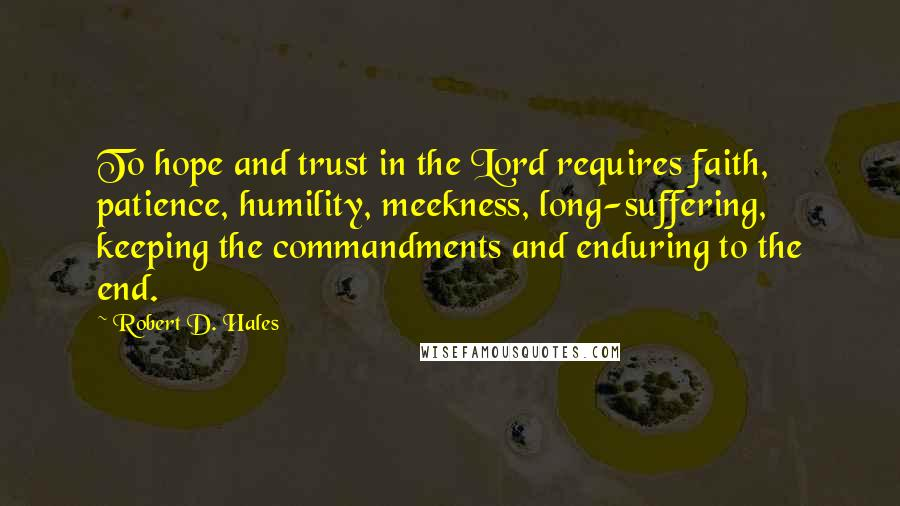 Robert D. Hales quotes: To hope and trust in the Lord requires faith, patience, humility, meekness, long-suffering, keeping the commandments and enduring to the end.