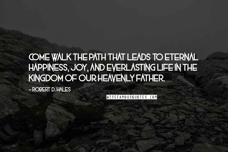Robert D. Hales quotes: Come walk the path that leads to eternal happiness, joy, and everlasting life in the kingdom of our Heavenly Father.