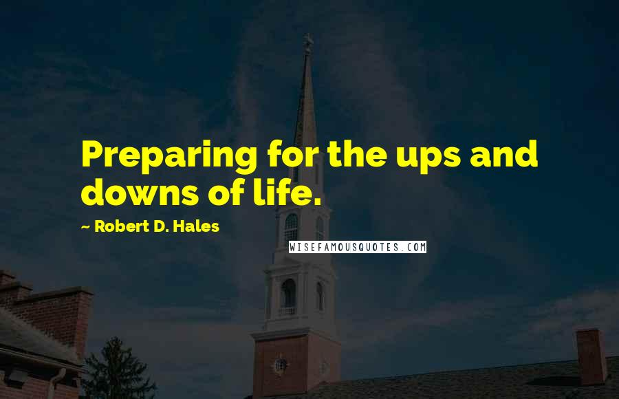 Robert D. Hales quotes: Preparing for the ups and downs of life.