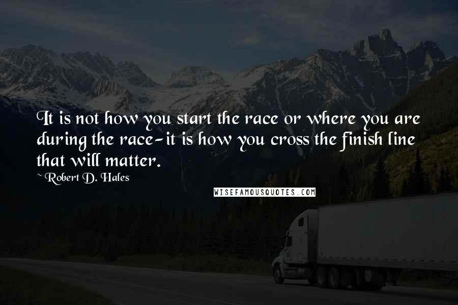 Robert D. Hales quotes: It is not how you start the race or where you are during the race-it is how you cross the finish line that will matter.