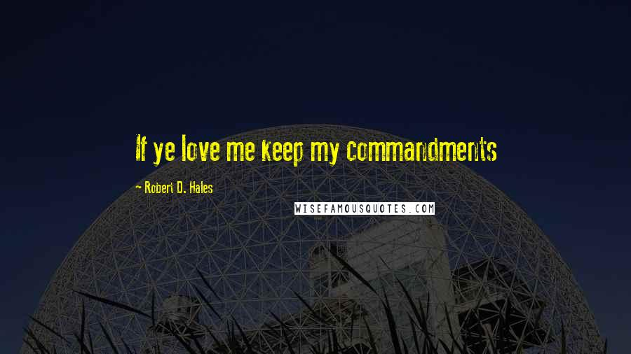 Robert D. Hales quotes: If ye love me keep my commandments