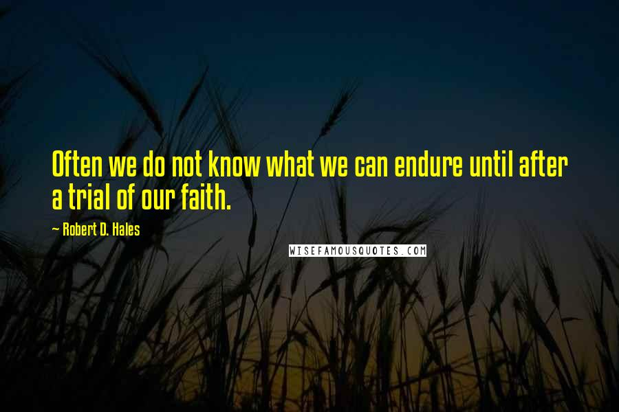 Robert D. Hales quotes: Often we do not know what we can endure until after a trial of our faith.