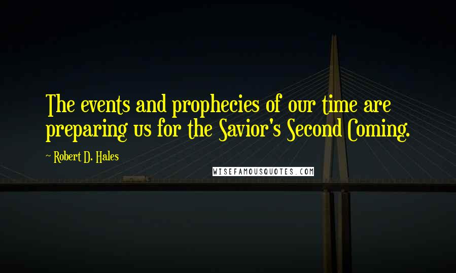 Robert D. Hales quotes: The events and prophecies of our time are preparing us for the Savior's Second Coming.