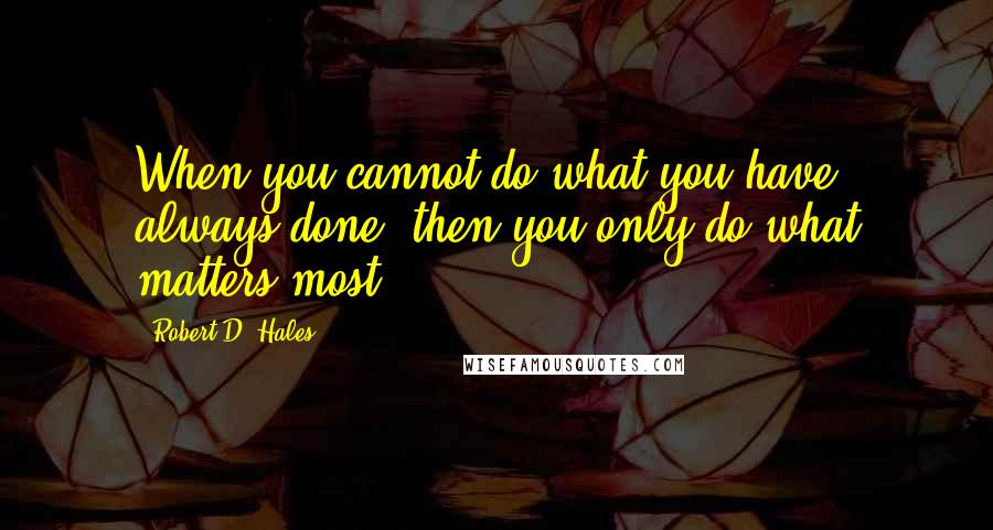 Robert D. Hales quotes: When you cannot do what you have always done, then you only do what matters most.