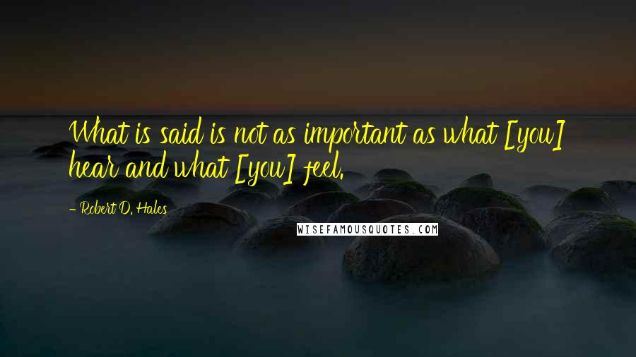 Robert D. Hales quotes: What is said is not as important as what [you] hear and what [you] feel.