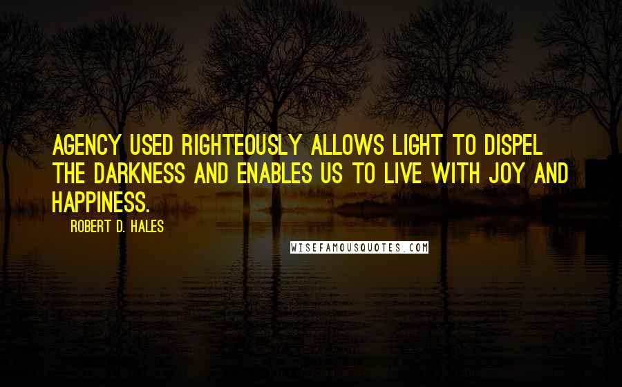 Robert D. Hales quotes: Agency used righteously allows light to dispel the darkness and enables us to live with joy and happiness.