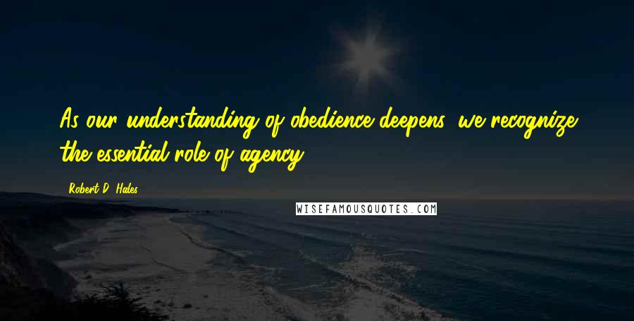 Robert D. Hales quotes: As our understanding of obedience deepens, we recognize the essential role of agency.