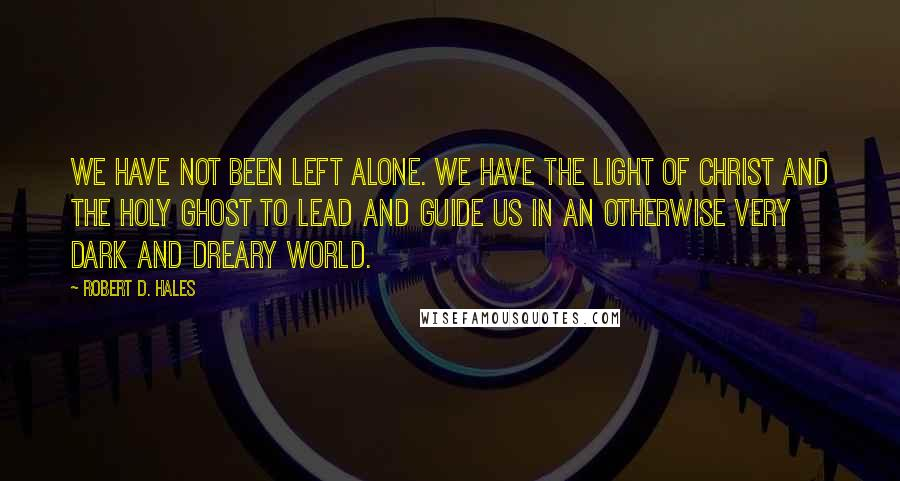 Robert D. Hales quotes: We have not been left alone. We have the light of Christ and the Holy Ghost to lead and guide us in an otherwise very dark and dreary world.
