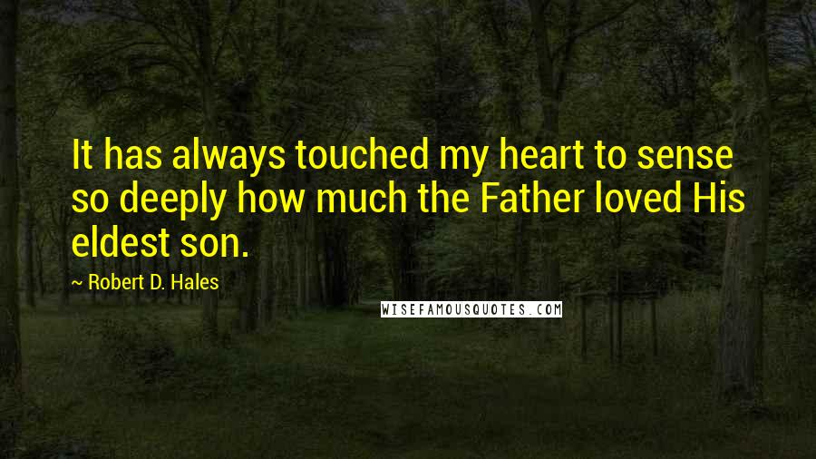 Robert D. Hales quotes: It has always touched my heart to sense so deeply how much the Father loved His eldest son.