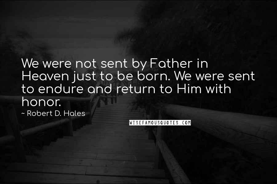 Robert D. Hales quotes: We were not sent by Father in Heaven just to be born. We were sent to endure and return to Him with honor.