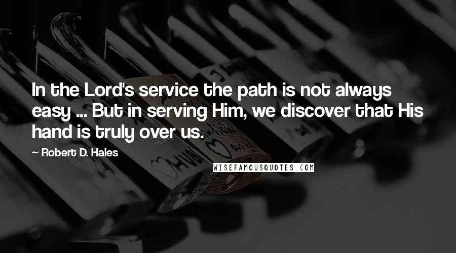 Robert D. Hales quotes: In the Lord's service the path is not always easy ... But in serving Him, we discover that His hand is truly over us.