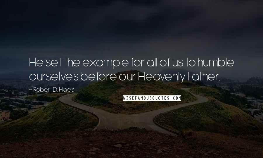 Robert D. Hales quotes: He set the example for all of us to humble ourselves before our Heavenly Father.
