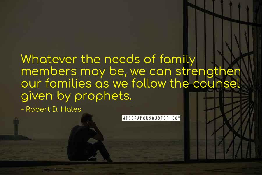 Robert D. Hales quotes: Whatever the needs of family members may be, we can strengthen our families as we follow the counsel given by prophets.