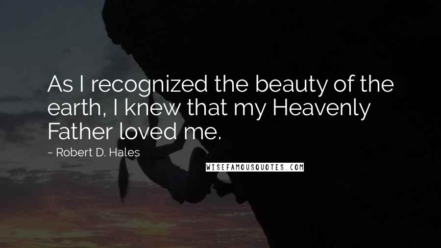 Robert D. Hales quotes: As I recognized the beauty of the earth, I knew that my Heavenly Father loved me.