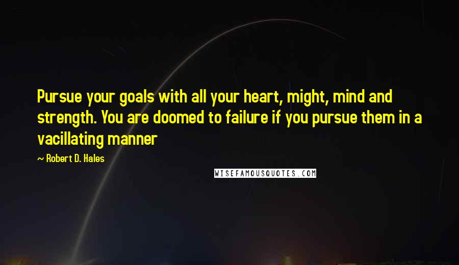Robert D. Hales quotes: Pursue your goals with all your heart, might, mind and strength. You are doomed to failure if you pursue them in a vacillating manner