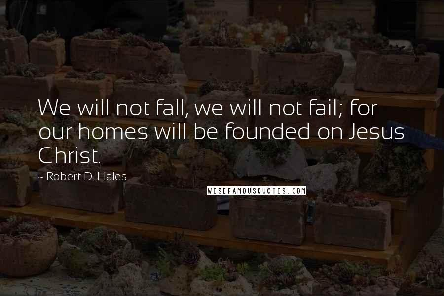 Robert D. Hales quotes: We will not fall, we will not fail; for our homes will be founded on Jesus Christ.