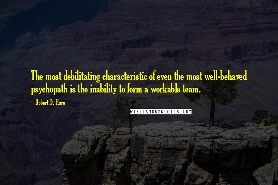 Robert D. Hare quotes: The most debilitating characteristic of even the most well-behaved psychopath is the inability to form a workable team.