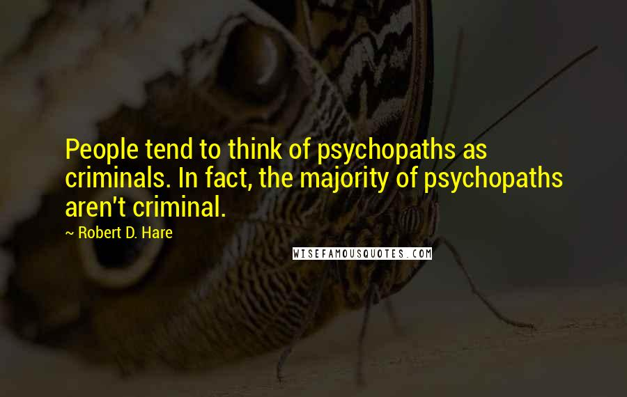 Robert D. Hare quotes: People tend to think of psychopaths as criminals. In fact, the majority of psychopaths aren't criminal.