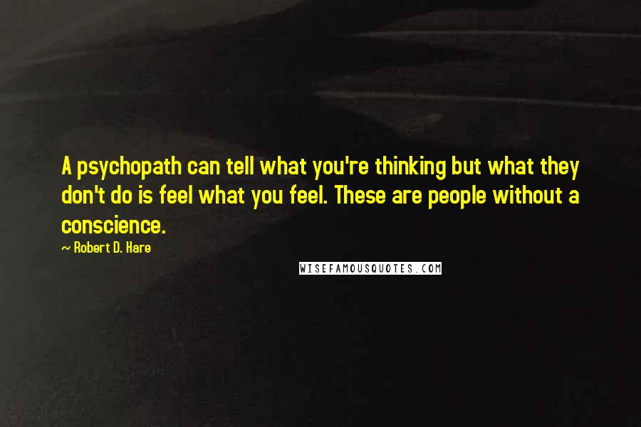 Robert D. Hare quotes: A psychopath can tell what you're thinking but what they don't do is feel what you feel. These are people without a conscience.
