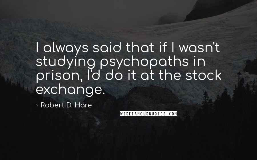 Robert D. Hare quotes: I always said that if I wasn't studying psychopaths in prison, I'd do it at the stock exchange.