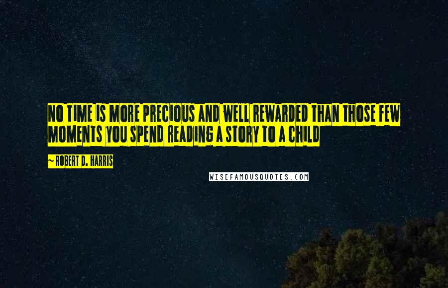 Robert D. Harris quotes: No time is more precious and well rewarded than those few moments you spend reading a story to a child