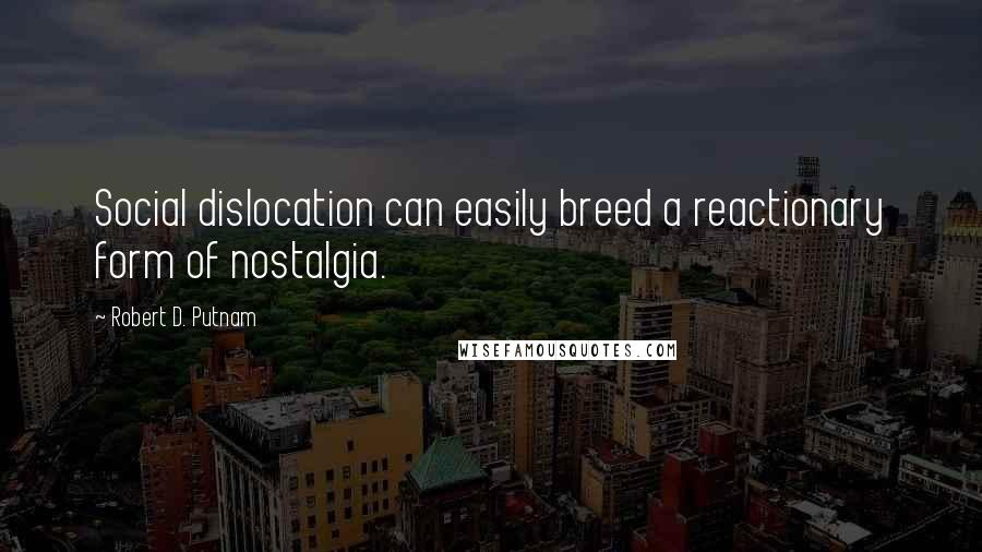 Robert D. Putnam quotes: Social dislocation can easily breed a reactionary form of nostalgia.
