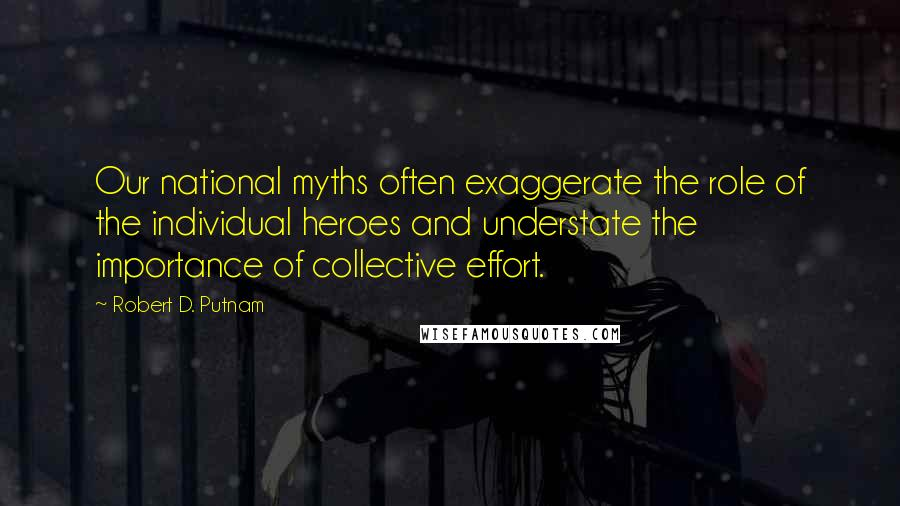 Robert D. Putnam quotes: Our national myths often exaggerate the role of the individual heroes and understate the importance of collective effort.